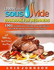 Sous Vide Cookbook for Beginners: 1001 Incredible Irresistible Amazingly Delicious Sous Vide Recipes for Healthy Cook's Kitchen with 1001-Day Hand-Picked Meal Plan (2020 Edition)