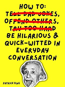 How To Be Hilarious and Quick-Witted in Everyday Conversation (How to be More Likable and Charismatic Book 10) by [Patrick King]