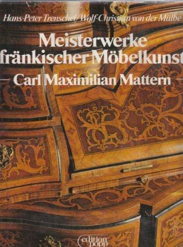 Meisterwerke fränkischer Möbelkunst : Carl Maximilian Mattern. Aufnahmen von Wolf Christian von der Mülbe