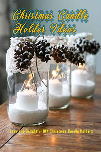 Christmas Candle Holder Ideas: Easy and Delightful DIY Christmas Candle Holders: Fabulous and Easy DIY Holiday Candle Holders Book (English Edition)