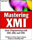 Mastering XMI: Java Programming with XMI, XML, and UML: Java Programming with the XMI Toolkit, XML and UML (Step-by-Step) - Timothy J. Grose