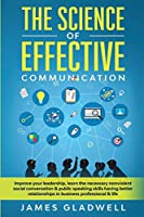 The Science Of Effective Communication: Improve Your Leadership, Learn The Necessary Nonviolent Social Conversation and Public Speaking Skills Having Better Relationships In Business Professional and Life