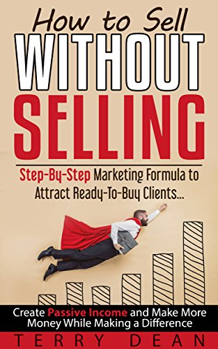 How to Sell Without Selling: Step-By-Step Marketing Formula to Attract Ready-to-Buy Clients...Create Passive Income and Make More Money While Making a Difference