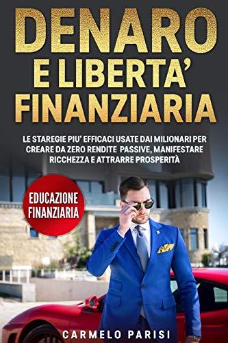 DENARO E LIBERTA' FINANZIARIA: Le Strategie più Efficaci Usate dai Milionari per Creare da Zero Rendite Passive, Manifestare Ricchezza e Attrarre Prosperità