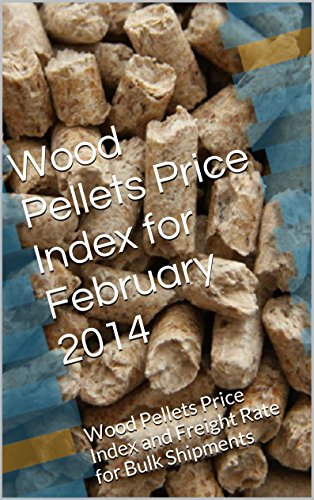 Wood Pellets Price Index for February 2014: Wood Pellets Price Index and Freight Rate for Bulk Shipments (English Edition)