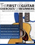 The First 100 Guitar Exercises for Beginners: Beginner Exercises for Guitar that Improve Technique and...