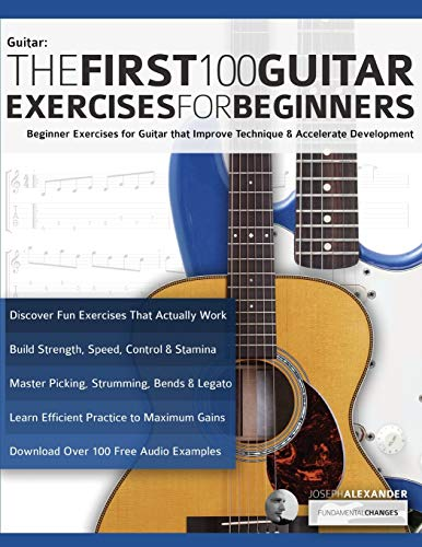 The First 100 Guitar Exercises for Beginners: Beginner Exercises for Guitar that Improve Technique and Accelerate Development (Essential Guitar Methods)