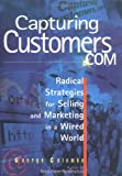 Capturing Customers.Com: Radical Strategies for Selling and Marketing in a Wired World