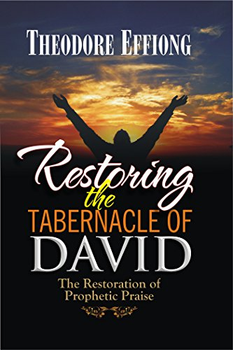 Restoring the Tabernacle of David: The Restoration of Prophetic Praise by [Theodore Effiong]