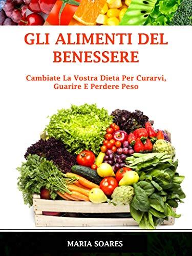 Gli Alimenti del Benessere: Cambiate La Vostra Dieta Per Curarvi, Guarire E Perdere Peso