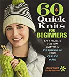 60 Quick Knits for Beginners: Easy Projects for New Knitters in 220 Superwash® from Cascade Yarns®...