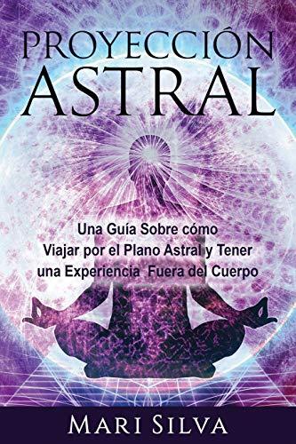 Proyección astral: Una guía sobre cómo viajar por el plano astral y tener una experiencia fuera del cuerpo (Spanish Edition)