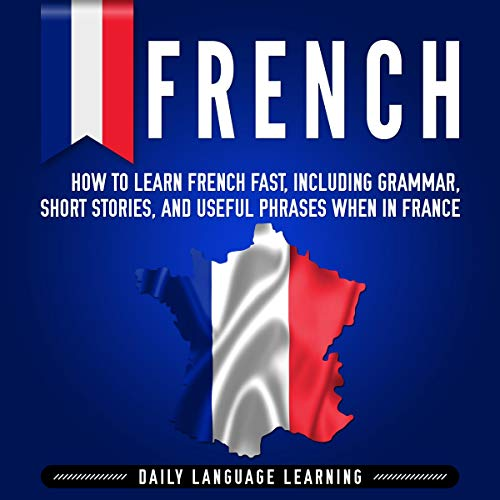 French: How to Learn French Fast, Including Grammar, Short Stories, and Useful Phrases When in France cover art