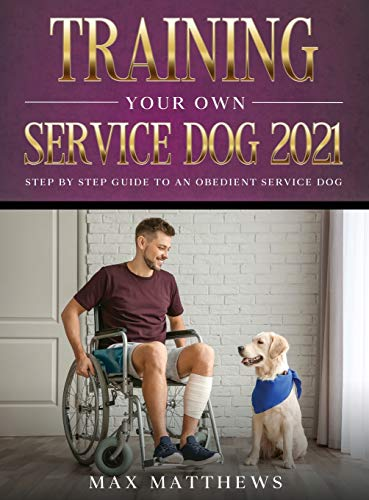 Training Your Own Service Dog 2021: Step by Step Guide to an Obedient Service Dog