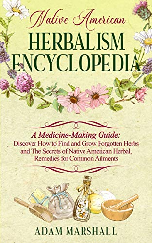 NATIVE AMERICAN HERBALISM ENCYCLOPEDIA: A Medicine-Making Guide: Discover How to Find and Grow Forgotten Herbs and The Secrets of Native American Herbal, Remedies for Common Ailments