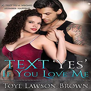 Text 'Yes' If You Love Me                   By:                                                                                                                                 Toye Lawson Brown                               Narrated by:                                                                                                                                 Rose O'Toole                      Length: 7 hrs and 39 mins     27 ratings     Overall 3.4