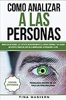 Cómo Analizar a las Personas: Maneje sus relaciones, les y detecte instantáneamente el lenguaje corporal y sea alguien influyente a través del arte de la manipulación, la persuasión y la PNL
