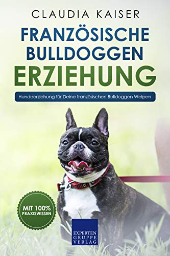 Französische Bulldogge Erziehung: Hundeerziehung für Deinen Französische Bulldoggen Welpen (Bulldogge Band 1)