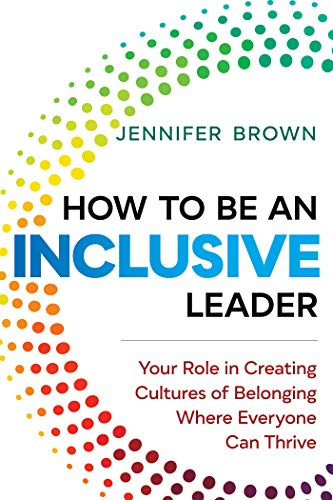 How to Be an Inclusive Leader: Your Role in Creating Cultures of Belonging Where Everyone Can Thrive de [Jennifer Brown]