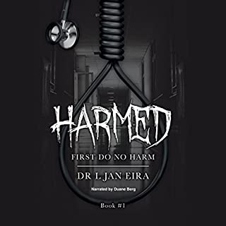 First Do No Harm     Harmed, Book 1              By:                                                                                                                                 Dr. L. Jan Eira                               Narrated by:                                                                                                                                 Duane Berg                      Length: 7 hrs and 8 mins     6 ratings     Overall 3.7