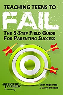 Teaching Teens To Fail. The 5-Step Field Guide For Parenting Success