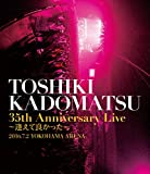 「TOSHIKI KADOMATSU 35th Anniversary Live ~逢えて良かった~」2016.7.2 YOKOHAMA ARENA [Blu-ray]