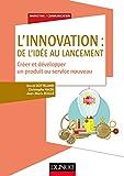 L'innovation - De l'idée au lancement - Créer et développer un produit ou service nouveau: Créer et développer un produit ou service nouveau