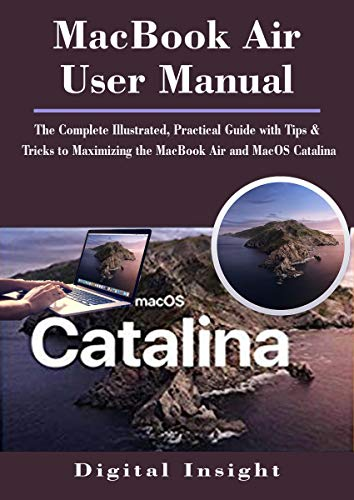 MacBook Air User Manual: The Complete Illustrated, Practical Guide with Tips & Tricks to Maximizing the MacBook Air and MacOS Catalina