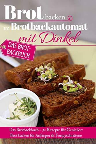 Brot backen im Brotbackautomat mit Dinkel: Das Brotbackbuch – 50 Rezepte für Genießer: Brot backen für Anfänger & Fortgeschrittene (Backen - die besten Rezepte, Band 33)
