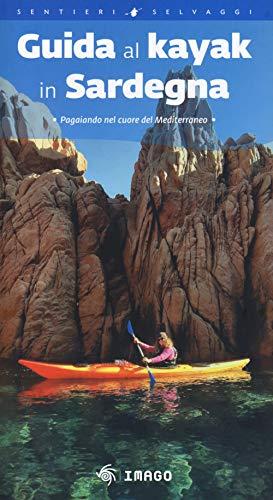 Guida al kayak in Sardegna. Pagaiando nel cuore del Mediterraneo (Guide)