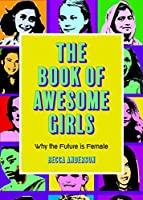 The Book of Awesome Girls: Why the Future Is Female (Celebrate Girl Power)
