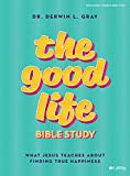 The Good Life - Bible Study Book: What Jesus Teaches about Finding True Happiness