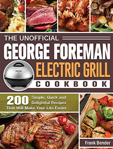 The Unofficial George Foreman Electric Grill Cookbook: 200 Simple, Quick and Delightful Recipes That Will Make Your Life Easier