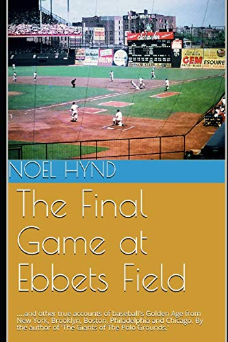The Final Game at Ebbets Field: ....and other true accounts of baseball's Golden Age from New York, Brooklyn, Boston, Chicago and Philadelphia. By the author of 'The Giants of The Polo Grounds.'