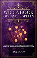 Wicca Book of Candle Spells: A Wiccan's Guide to Candle Magic, Shadows and Rituals for Wiccans, Witches and other Practitioners of Witchcraft