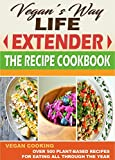 VEGAN'S WAY LIFE EXTENDER THE RECIPE COOKBOOK: VEGAN COOKING - Over 500 Plant-Based Recipes for  Eating All Through the Year (English Edition)