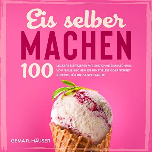 Eis selber machen: 100 leckere Eisrezepte mit und ohne Eismaschine. Von italienischem Eis bis Stieleis oder Sorbet Rezepte. Für die ganze Familie! (Eis Buch 1)