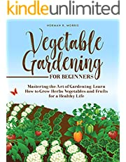 VEGETABLE GARDENING FOR BEGINNERS: Mastering the Art of Gardening. Learn How to Grow Herbs Vegetables and Fruits for a Healthy Life