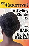 Be Creative ! A Styling Guide for Natural Hair, Braids & Dread Locs