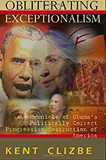 Obliterating Exceptionalism: A chronicle of Obama?s Politically Correct Progressive destruction of America