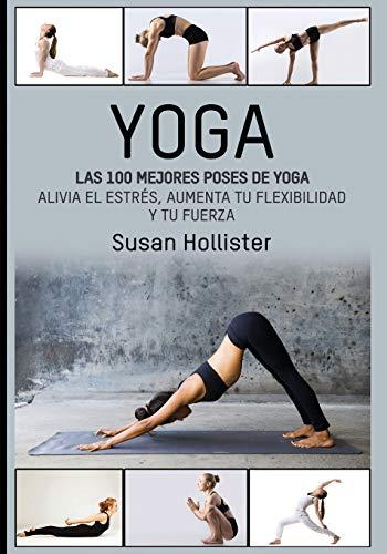 Yoga: Las 100 Mejores Poses De Yoga: Alivia El Estrés, Aumenta Tu Flexibilidad Y Tu Fuerza (Posturas Poses de yoga Técnicas de ejercicio y guía para ... Fortalecimiento y alivio del estrés, Band 1)