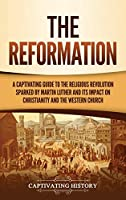 The Reformation: A Captivating Guide to the Religious Revolution Sparked by Martin Luther and Its Impact on Christianity and the Western Church