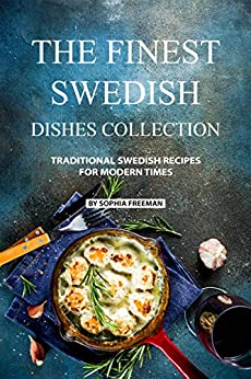 The Finest Swedish Dishes Collection: Traditional Swedish Recipes for Modern Times by [Sophia Freeman]