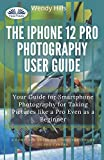The IPhone 12 Pro Photography User Guide: Your Guide For Smartphone Photography For Taking Pictures Like A Pro Even As A Beginner