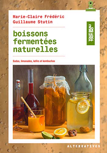 Boissons fermentées naturelles: Sodas, limonades, kéfirs et kombuchas (Tout beau tout bio - Alternatives) (French Edition)
