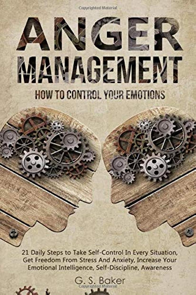 僕のほかに麻痺させるANGER MANAGEMENT: HOW TO CONTROL YOUR EMOTION 21 Daily Steps to Take Self-Control In Every Situation,Get Freedom From Stress And Anxiety increase Your Emotional Intelligence,Self-Discipline,Awareness