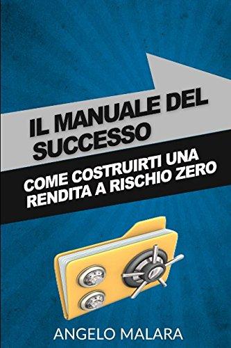 IL MANUALE DEL SUCCESSO: Come Costruirti Una Rendita A Rischio Zero