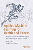 Applied Machine Learning for Health and Fitness: A Practical Guide to Machine Learning with Deep Vision, Sensors and IoT