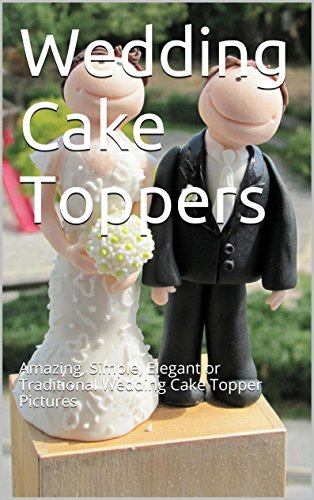 Wedding Cake Toppers: Amazing, Simple, Elegant or Traditional Wedding Cake Topper Pictures (English Edition)