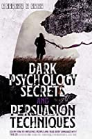 Dark Psychology Secrets and Persuasion Techniques: Learn How to Influence People and Read Body Language with this Comprehensive Guide to Hypnosis, Manipulation, and NLP